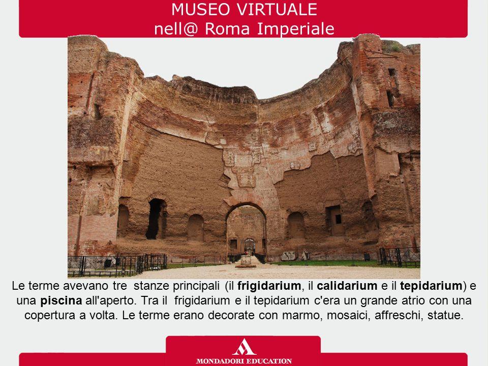 MUSEO VIRTUALE nell@ Roma Imperiale Le terme avevano tre stanze principali (il frigidarium, il calidarium e il tepidarium) e una piscina all'aperto. T