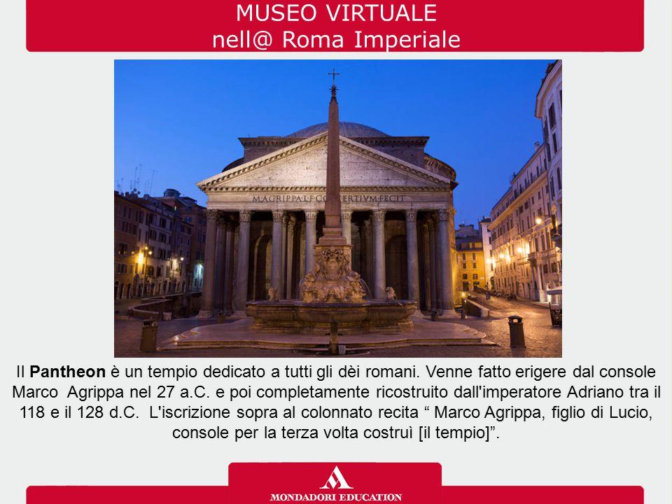 MUSEO VIRTUALE nell@ Roma Imperiale Il Pantheon è un tempio dedicato a tutti gli dèi romani. Venne fatto erigere dal console Marco Agrippa nel 27 a.C.