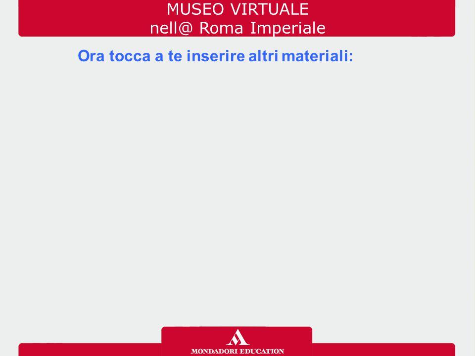 Ora tocca a te inserire altri materiali: MUSEO VIRTUALE nell@ Roma Imperiale