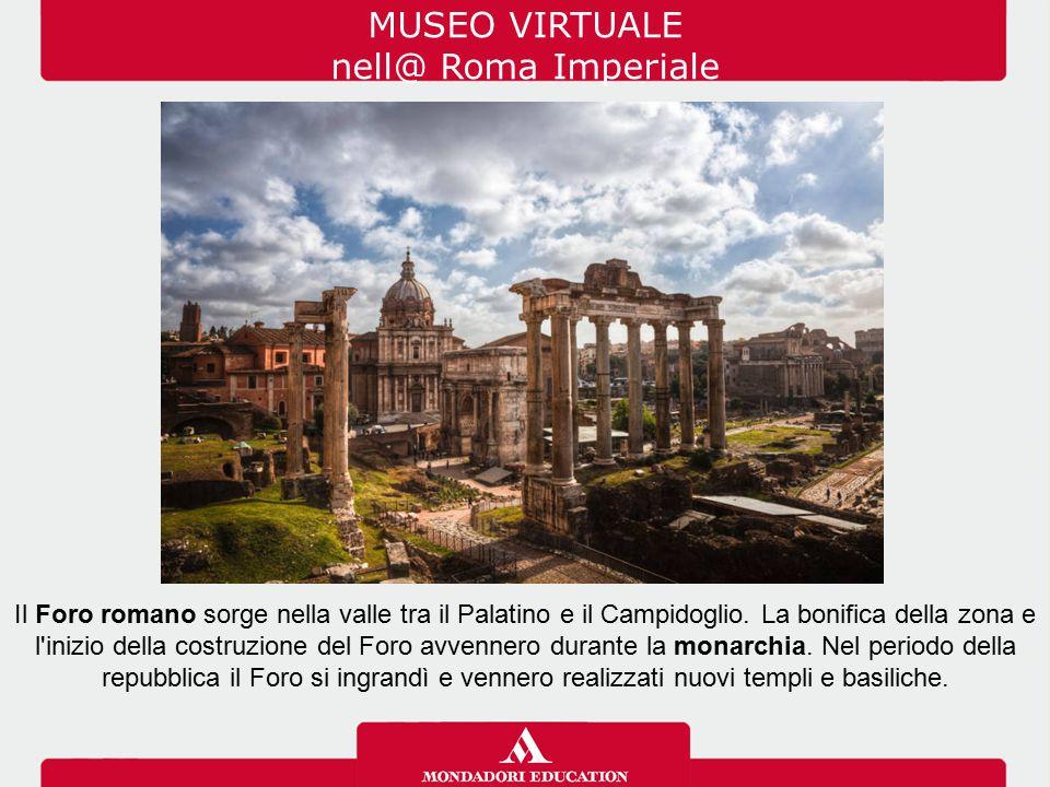 MUSEO VIRTUALE nell@ Roma Imperiale Il Foro romano sorge nella valle tra il Palatino e il Campidoglio. La bonifica della zona e l'inizio della costruz