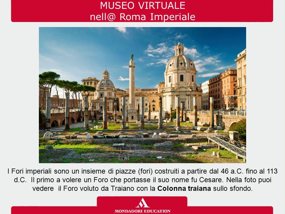 MUSEO VIRTUALE nell@ Roma Imperiale I Fori imperiali sono un insieme di piazze (fori) costruiti a partire dal 46 a.C. fino al 113 d.C. Il primo a vole