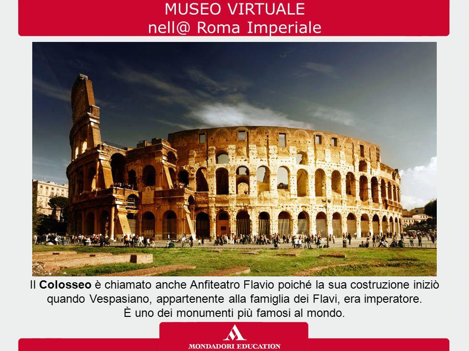 MUSEO VIRTUALE nell@ Roma Imperiale Il Colosseo è chiamato anche Anfiteatro Flavio poiché la sua costruzione iniziò quando Vespasiano, appartenente al