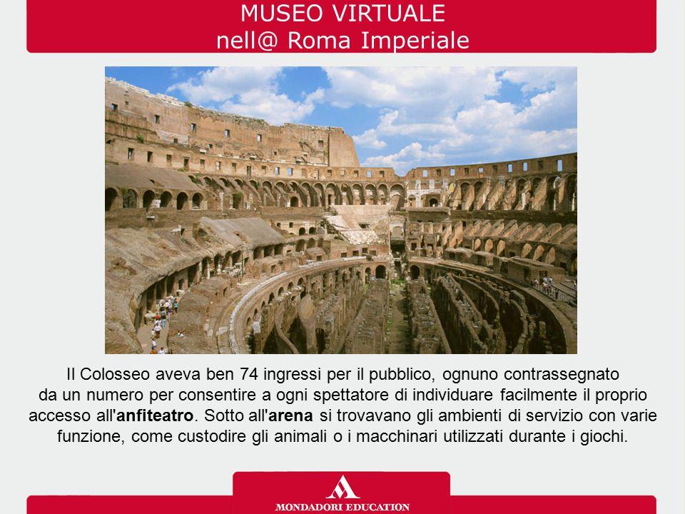 MUSEO VIRTUALE nell@ Roma Imperiale Il Colosseo aveva ben 74 ingressi per il pubblico, ognuno contrassegnato da un numero per consentire a ogni spetta