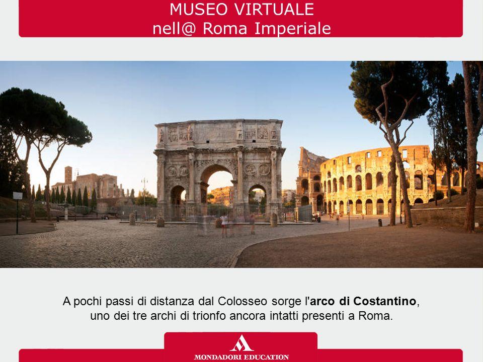 MUSEO VIRTUALE nell@ Roma Imperiale A pochi passi di distanza dal Colosseo sorge l'arco di Costantino, uno dei tre archi di trionfo ancora intatti pre