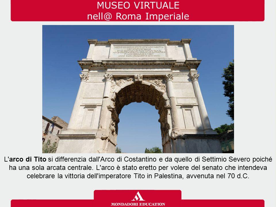 MUSEO VIRTUALE nell@ Roma Imperiale L'arco di Tito si differenzia dall'Arco di Costantino e da quello di Settimio Severo poiché ha una sola arcata cen