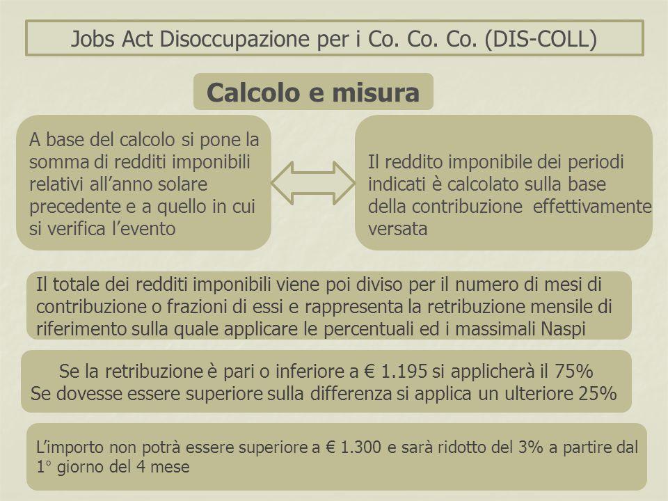 Jobs Act Disoccupazione per i Co. Co. Co. (DIS-COLL) A base del calcolo si pone la somma di redditi imponibili relativi all'anno solare precedente e a