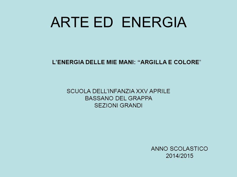 ARTE ED ENERGIA SCUOLA DELL'INFANZIA XXV APRILE BASSANO DEL GRAPPA SEZIONI GRANDI ANNO SCOLASTICO 2014/2015 L'ENERGIA DELLE MIE MANI: ARGILLA E COLORE