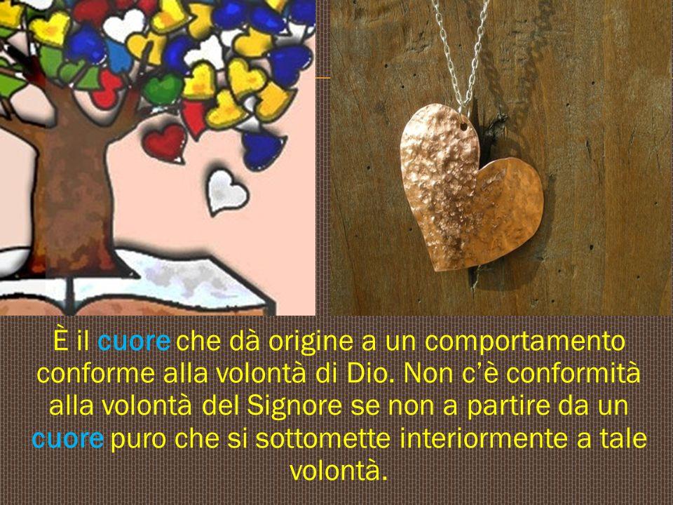 È il cuore che dà origine a un comportamento conforme alla volontà di Dio. Non c'è conformità alla volontà del Signore se non a partire da un cuore p