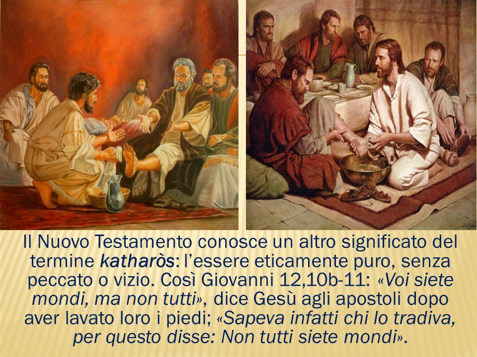 Il Nuovo Testamento conosce un altro significato del termine katharòs: l'essere eticamente puro, senza peccato o vizio. Così Giovanni 12,10b-11: «Voi