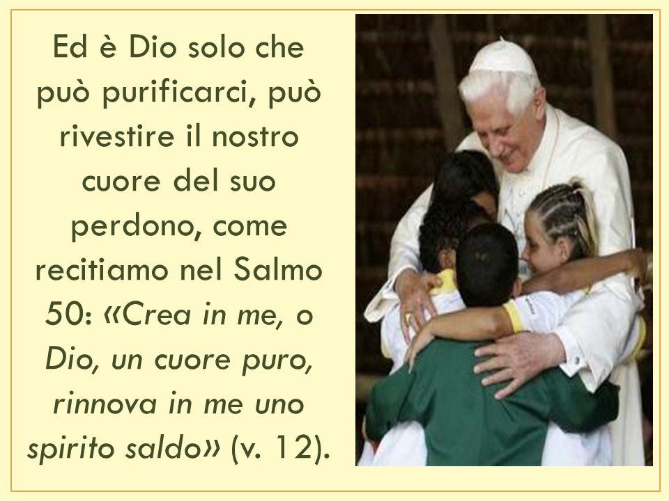 Ed è Dio solo che può purificarci, può rivestire il nostro cuore del suo perdono, come recitiamo nel Salmo 50: «Crea in me, o Dio, un cuore puro, rinnova in me uno spirito saldo» (v.