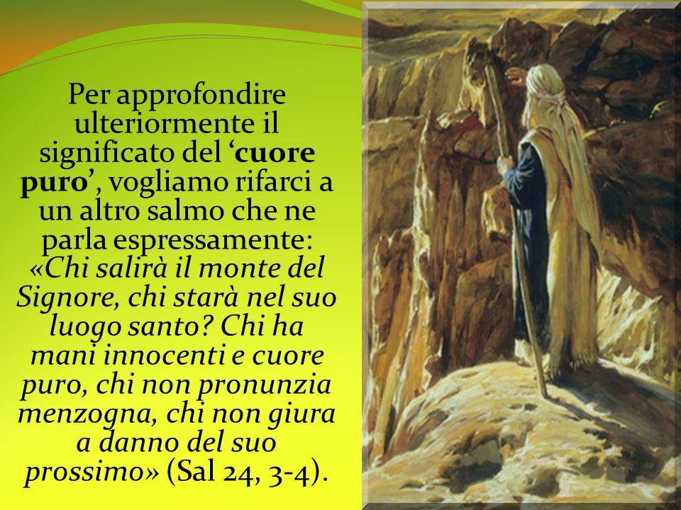 Per approfondire ulteriormente il significato del 'cuore puro', vogliamo rifarci a un altro salmo che ne parla espressamente: «Chi salirà il monte del Signore, chi starà nel suo luogo santo.