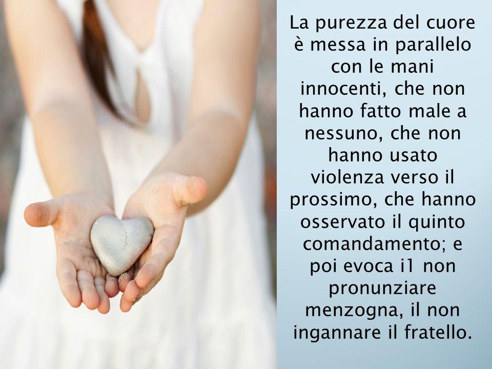 La purezza del cuore è messa in parallelo con le mani innocenti, che non hanno fatto male a nessuno, che non hanno usato violenza verso il prossimo,