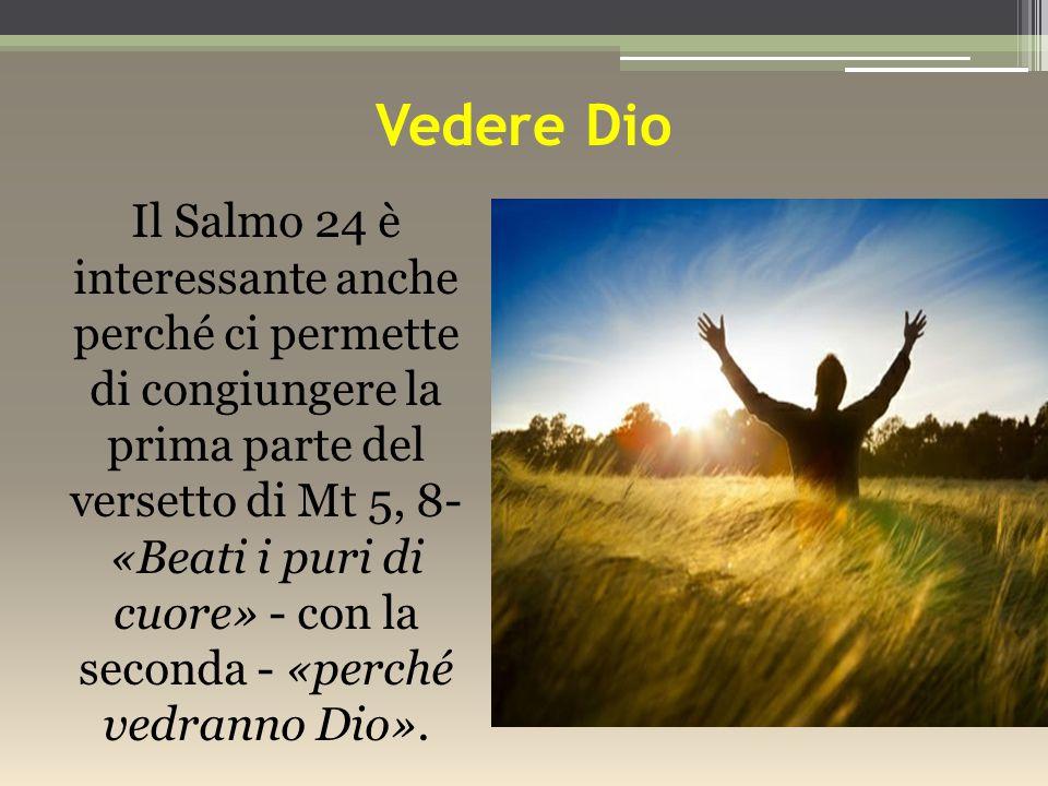 Vedere Dio Il Salmo 24 è interessante anche perché ci permette di congiungere la prima parte del versetto di Mt 5, 8- «Beati i puri di cuore» - con la seconda - «perché vedranno Dio».