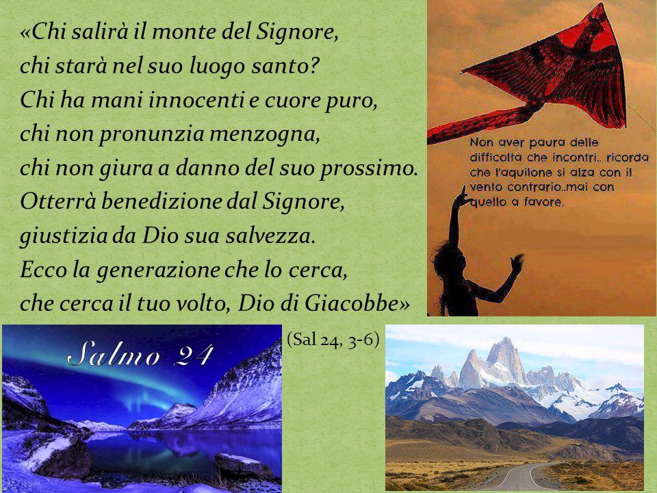 «Chi salirà il monte del Signore, chi starà nel suo luogo santo? Chi ha mani innocenti e cuore puro, chi non pronunzia menzogna, chi non giura a danno