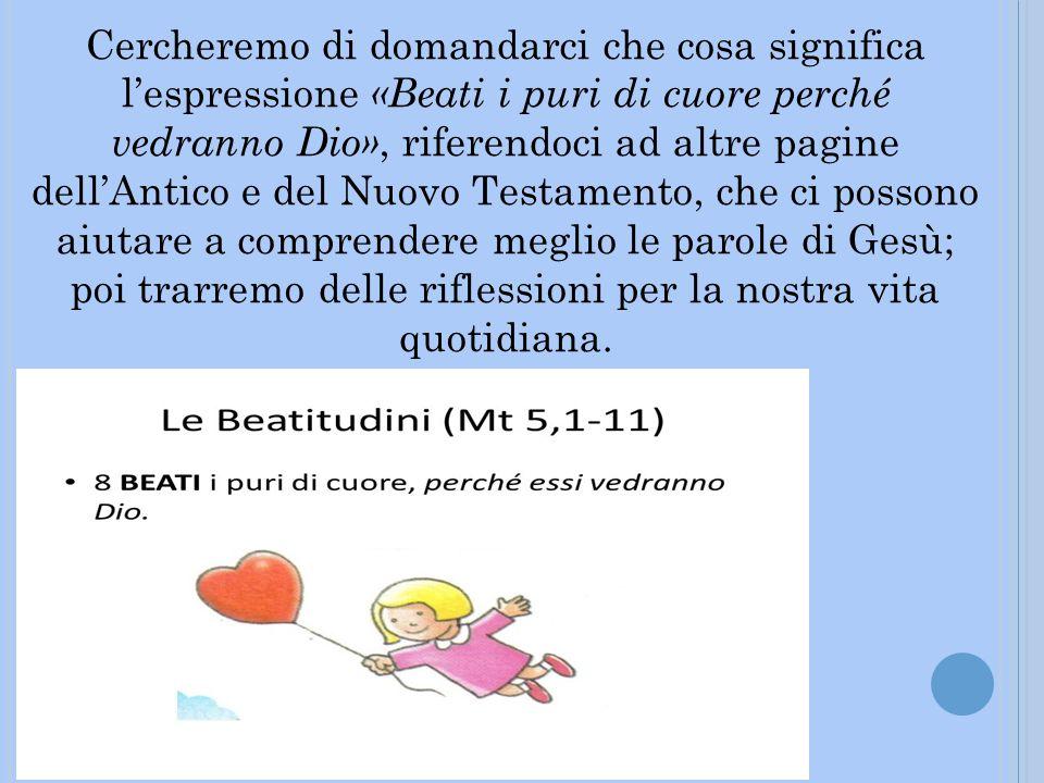 Cercheremo di domandarci che cosa significa l'espressione «Beati i puri di cuore perché vedranno Dio», riferendoci ad altre pagine dell'Antico e del N