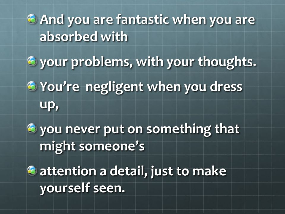 And you are fantastic when you are absorbed with your problems, with your thoughts.