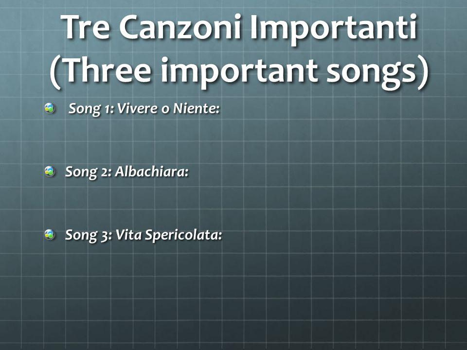 Tre Canzoni Importanti (Three important songs) Song 1: Vivere o Niente: Song 1: Vivere o Niente: Song 2: Albachiara: Song 3: Vita Spericolata: