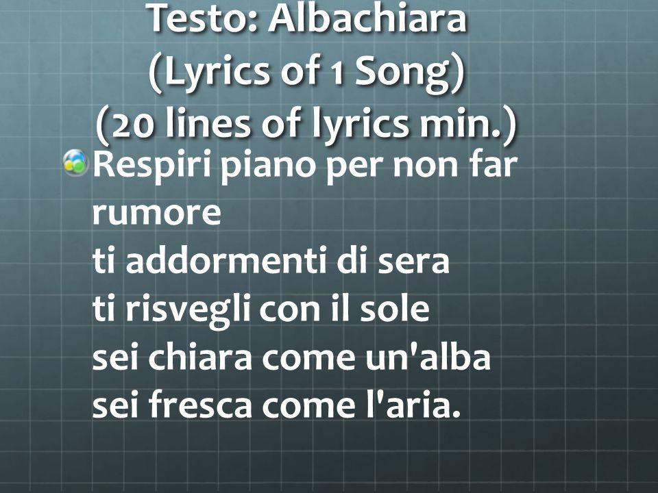 Testo: Albachiara (Lyrics of 1 Song) (20 lines of lyrics min.) Respiri piano per non far rumore ti addormenti di sera ti risvegli con il sole sei chia