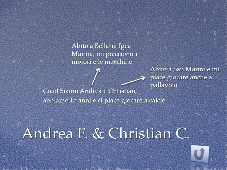 Andrea F. & Christian C. Ciao! Siamo Andrea e Christian, abbiamo 15 anni e ci piace giocare a calcio Abito a Bellaria Igea Marina, mi piacciono i moto