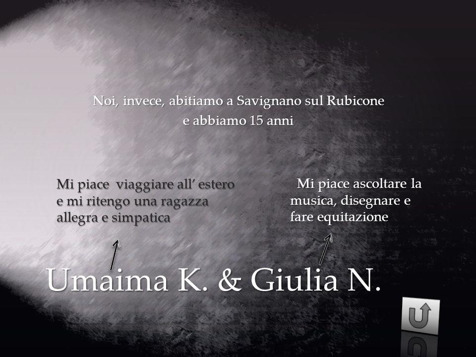 Umaima K. & Giulia N. Noi, invece, abitiamo a Savignano sul Rubicone e abbiamo 15 anni Mi piace viaggiare all' estero e mi ritengo una ragazza allegra
