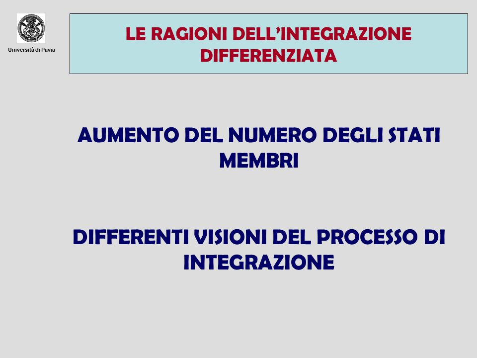 Università di Pavia LE RAGIONI DELL'INTEGRAZIONE DIFFERENZIATA AUMENTO DEL NUMERO DEGLI STATI MEMBRI DIFFERENTI VISIONI DEL PROCESSO DI INTEGRAZIONE