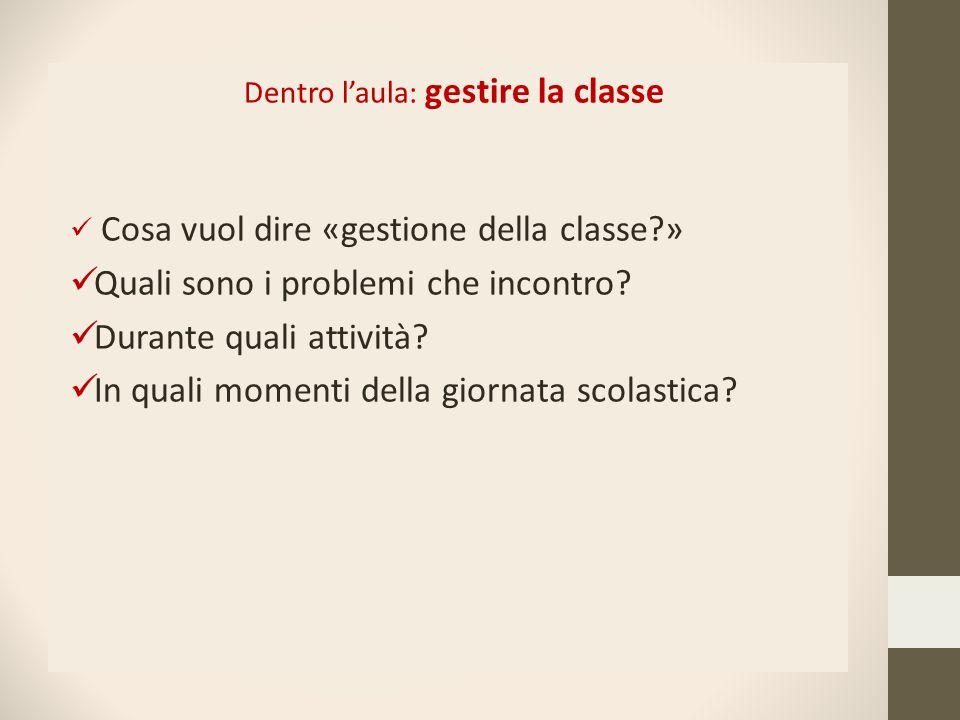 Dentro l'aula: gestire la classe Cosa vuol dire «gestione della classe?» Quali sono i problemi che incontro? Durante quali attività? In quali momenti