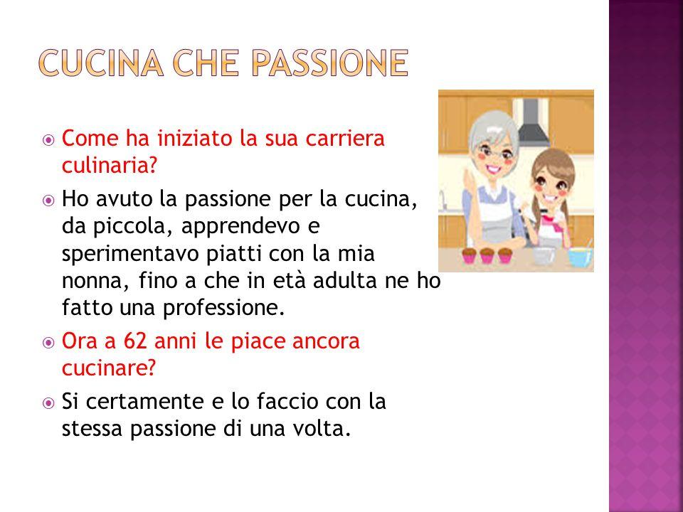  Come ha iniziato la sua carriera culinaria?  Ho avuto la passione per la cucina, da piccola, apprendevo e sperimentavo piatti con la mia nonna, fin