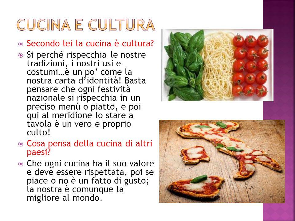  Secondo lei la cucina è cultura?  Si perché rispecchia le nostre tradizioni, i nostri usi e costumi…è un po' come la nostra carta d'identità! Basta