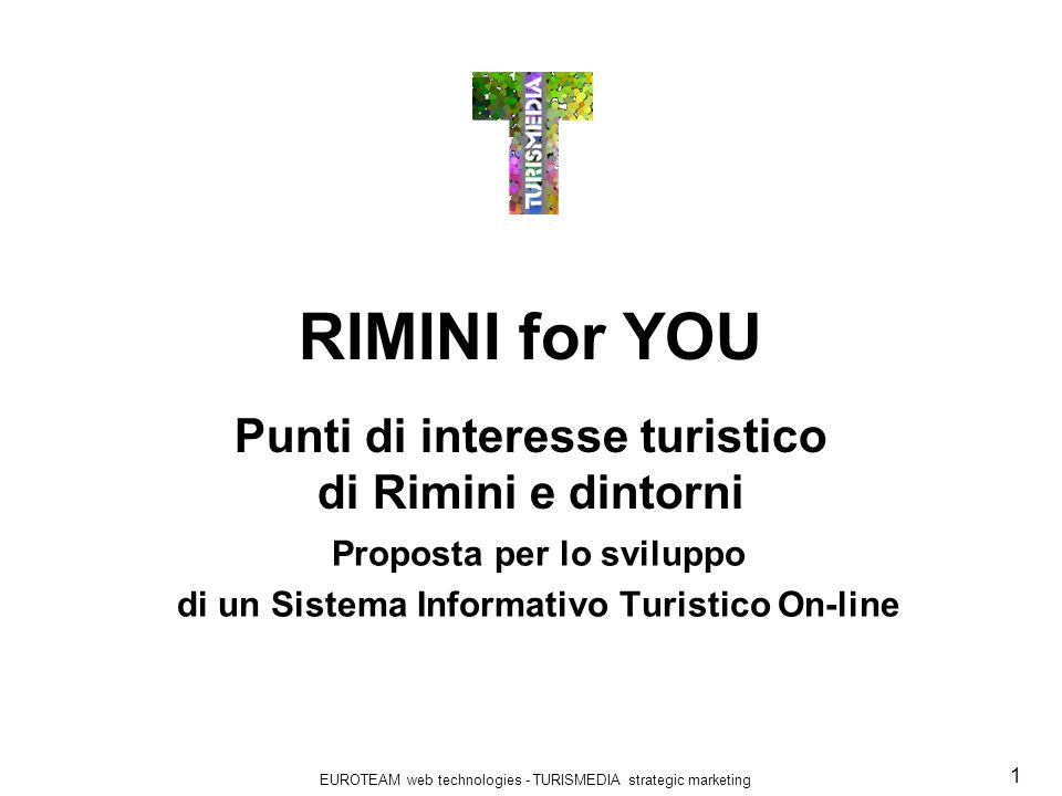 EUROTEAM web technologies - TURISMEDIA strategic marketing 1 RIMINI for YOU Punti di interesse turistico di Rimini e dintorni Proposta per lo sviluppo di un Sistema Informativo Turistico On-line