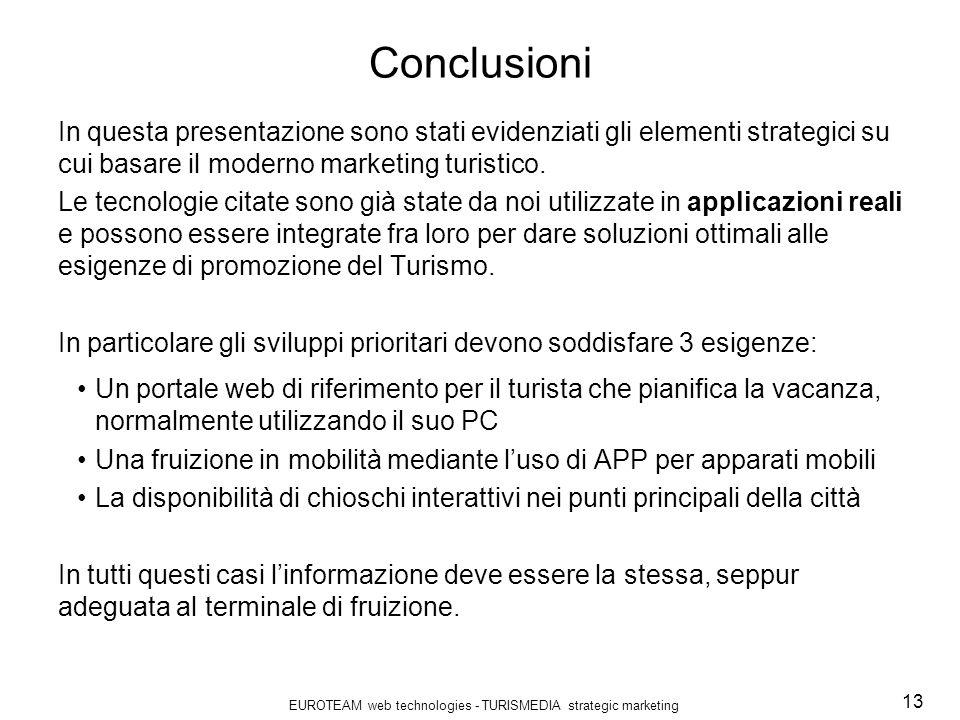 EUROTEAM web technologies - TURISMEDIA strategic marketing 13 Conclusioni In questa presentazione sono stati evidenziati gli elementi strategici su cui basare il moderno marketing turistico.