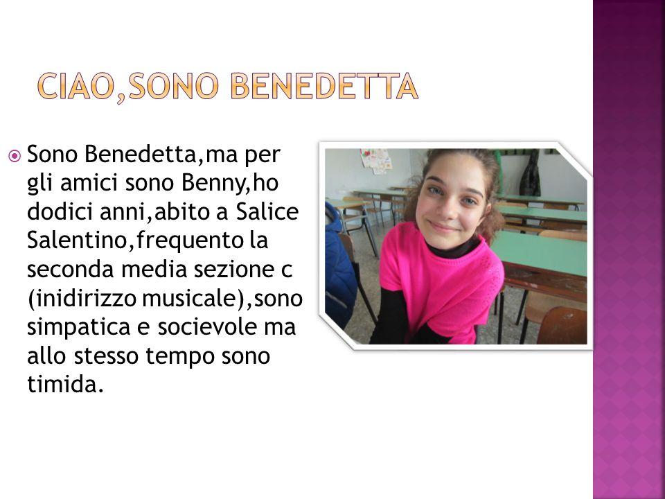  Sono Benedetta,ma per gli amici sono Benny,ho dodici anni,abito a Salice Salentino,frequento la seconda media sezione c (inidirizzo musicale),sono simpatica e socievole ma allo stesso tempo sono timida.