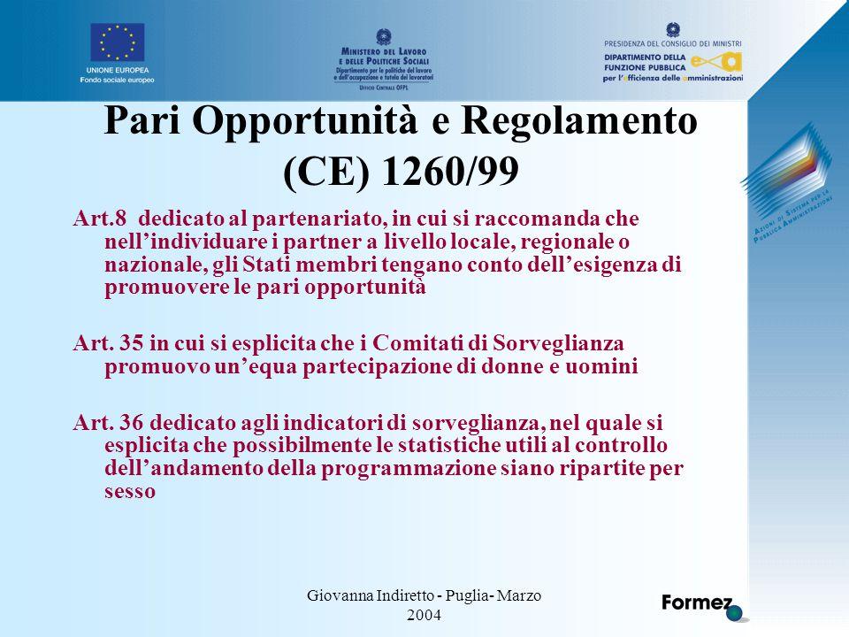 Giovanna Indiretto - Puglia- Marzo 2004 Pari Opportunità e Regolamento (CE) 1260/99 Art.8 dedicato al partenariato, in cui si raccomanda che nell'individuare i partner a livello locale, regionale o nazionale, gli Stati membri tengano conto dell'esigenza di promuovere le pari opportunità Art.