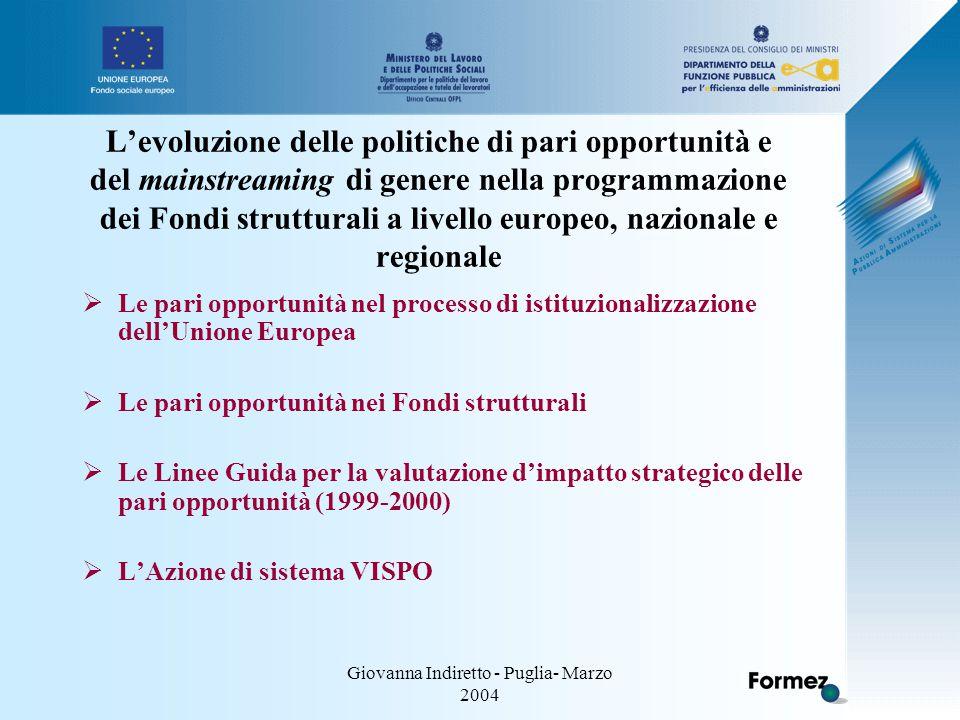Giovanna Indiretto - Puglia- Marzo 2004 L'evoluzione delle politiche di pari opportunità e del mainstreaming di genere nella programmazione dei Fondi strutturali a livello europeo, nazionale e regionale  Le pari opportunità nel processo di istituzionalizzazione dell'Unione Europea  Le pari opportunità nei Fondi strutturali  Le Linee Guida per la valutazione d'impatto strategico delle pari opportunità (1999-2000)  L'Azione di sistema VISPO