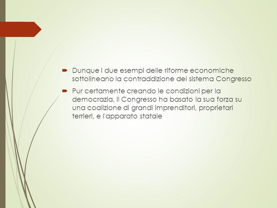  Dunque i due esempi delle riforme economiche sottolineano la contraddizione del sistema Congresso  Pur certamente creando le condizioni per la democrazia, il Congresso ha basato la sua forza su una coalizione di grandi imprenditori, proprietari terrieri, e l apparato statale