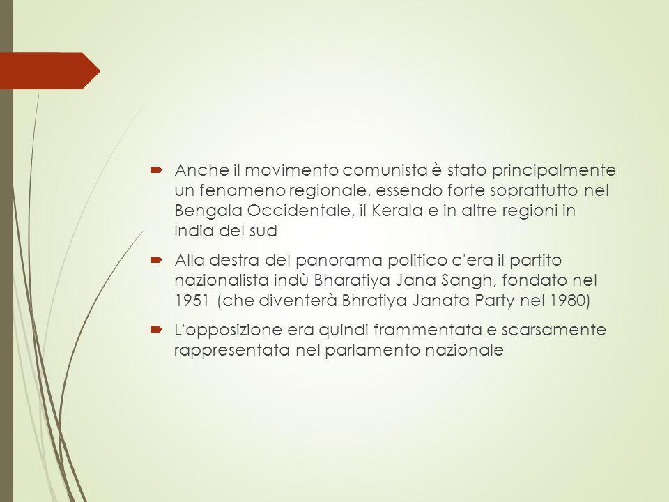  Anche il movimento comunista è stato principalmente un fenomeno regionale, essendo forte soprattutto nel Bengala Occidentale, il Kerala e in altre regioni in India del sud  Alla destra del panorama politico c era il partito nazionalista indù Bharatiya Jana Sangh, fondato nel 1951 (che diventerà Bhratiya Janata Party nel 1980)  L opposizione era quindi frammentata e scarsamente rappresentata nel parlamento nazionale