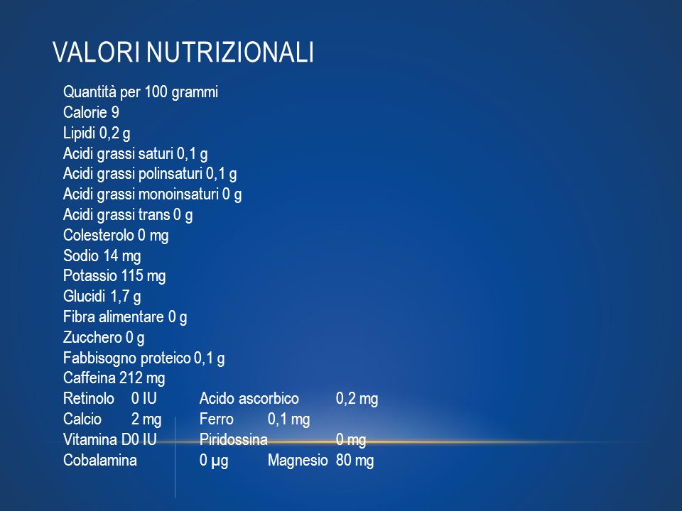 VALORI NUTRIZIONALI Quantità per 100 grammi Calorie 9 Lipidi 0,2 g Acidi grassi saturi 0,1 g Acidi grassi polinsaturi 0,1 g Acidi grassi monoinsaturi