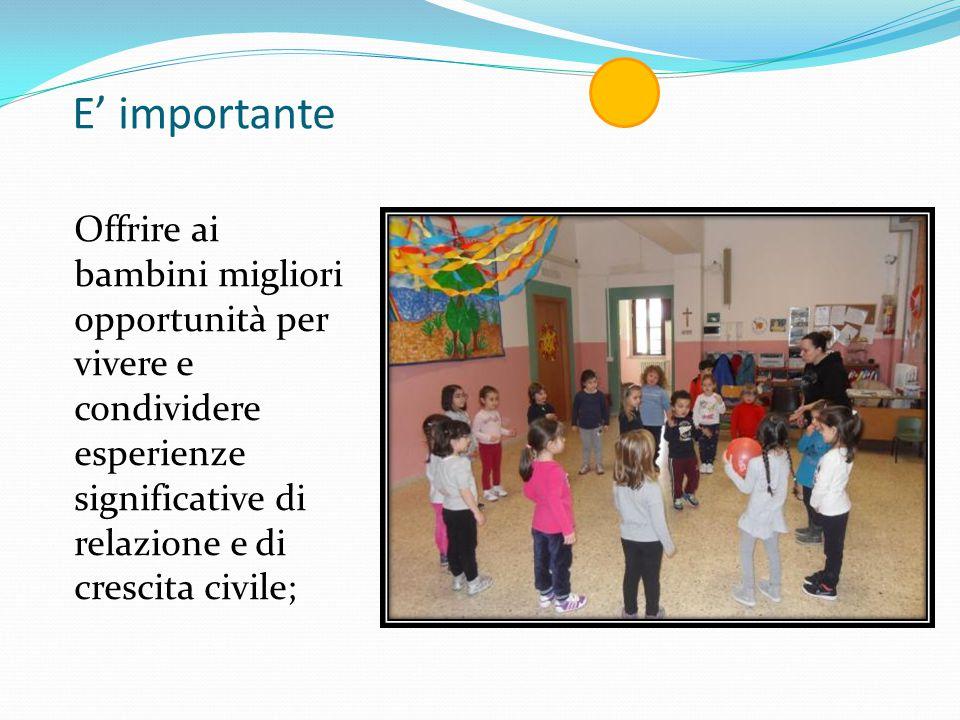 E' importante Offrire ai bambini migliori opportunità per vivere e condividere esperienze significative di relazione e di crescita civile;