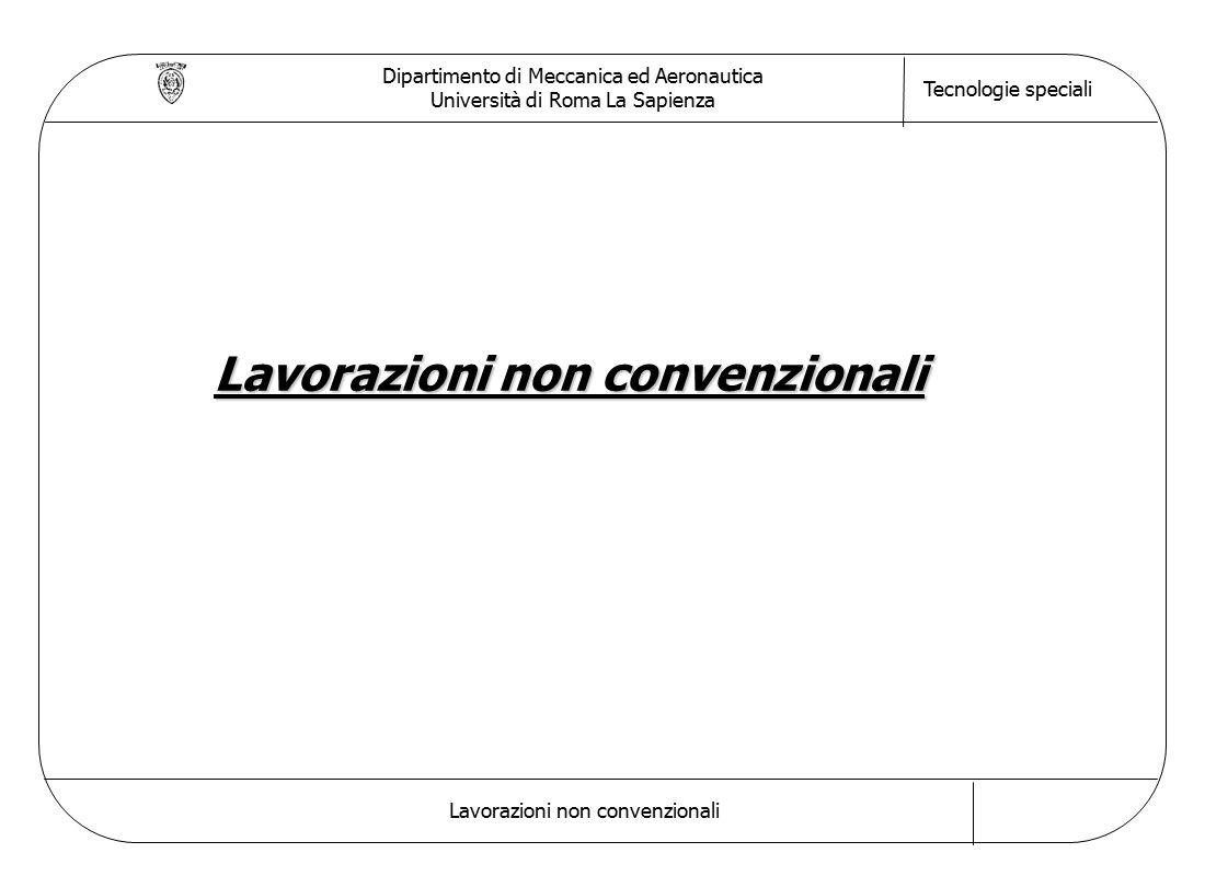 Dipartimento di Meccanica ed Aeronautica Università di Roma La Sapienza Tecnologie speciali Lavorazioni non convenzionali