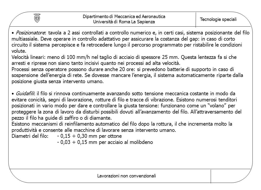 Dipartimento di Meccanica ed Aeronautica Università di Roma La Sapienza Tecnologie speciali Lavorazioni non convenzionali Posizionatore: tavola a 2 assi controllati a controllo numerico e, in certi casi, sistema posizionante del filo multiassiale.