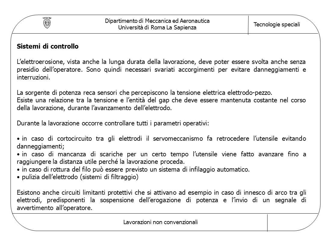 Dipartimento di Meccanica ed Aeronautica Università di Roma La Sapienza Tecnologie speciali Lavorazioni non convenzionali Sistemi di controllo L'elettroerosione, vista anche la lunga durata della lavorazione, deve poter essere svolta anche senza presidio dell'operatore.