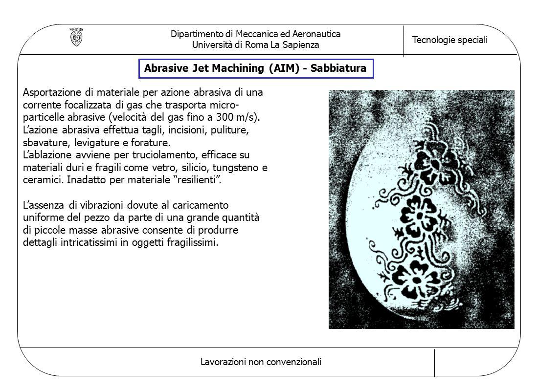 Dipartimento di Meccanica ed Aeronautica Università di Roma La Sapienza Tecnologie speciali Lavorazioni non convenzionali Abrasive Jet Machining (AIM) - Sabbiatura Asportazione di materiale per azione abrasiva di una corrente focalizzata di gas che trasporta micro- particelle abrasive (velocità del gas fino a 300 m/s).