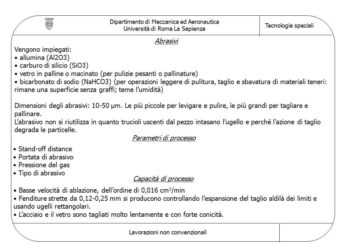 Dipartimento di Meccanica ed Aeronautica Università di Roma La Sapienza Tecnologie speciali Lavorazioni non convenzionali Abrasivi Vengono impiegati: allumina (Al2O3) carburo di silicio (SiO3) vetro in palline o macinato (per pulizie pesanti o pallinature) bicarbonato di sodio (NaHCO3) (per operazioni leggere di pulitura, taglio e sbavatura di materiali teneri: rimane una superficie senza graffi; teme l'umidità) Dimensioni degli abrasivi: 10-50 μm.
