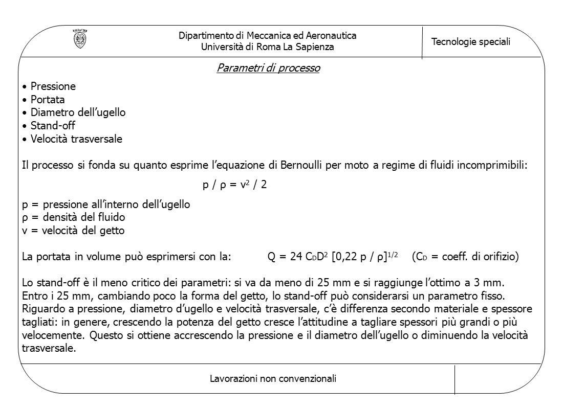 Dipartimento di Meccanica ed Aeronautica Università di Roma La Sapienza Tecnologie speciali Lavorazioni non convenzionali Parametri di processo Pressione Portata Diametro dell'ugello Stand-off Velocità trasversale Il processo si fonda su quanto esprime l'equazione di Bernoulli per moto a regime di fluidi incomprimibili: p / ρ = v 2 / 2 p = pressione all'interno dell'ugello ρ = densità del fluido v = velocità del getto La portata in volume può esprimersi con la:Q = 24 C D D 2 [0,22 p / ρ] 1/2 (C D = coeff.