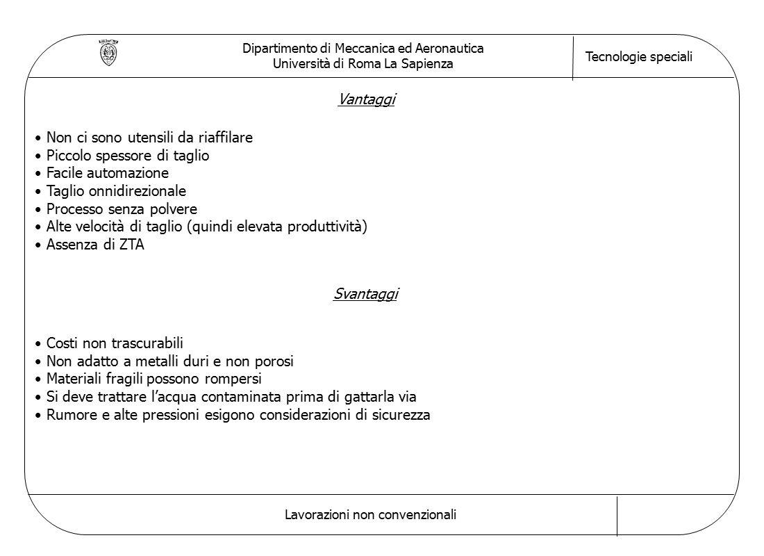 Dipartimento di Meccanica ed Aeronautica Università di Roma La Sapienza Tecnologie speciali Lavorazioni non convenzionali Vantaggi Non ci sono utensil