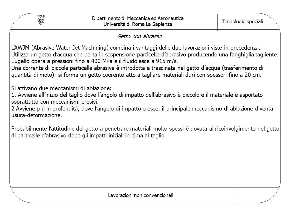 Dipartimento di Meccanica ed Aeronautica Università di Roma La Sapienza Tecnologie speciali Lavorazioni non convenzionali Getto con abrasivi L'AWJM (Abrasive Water Jet Machining) combina i vantaggi delle due lavorazioni viste in precedenza.
