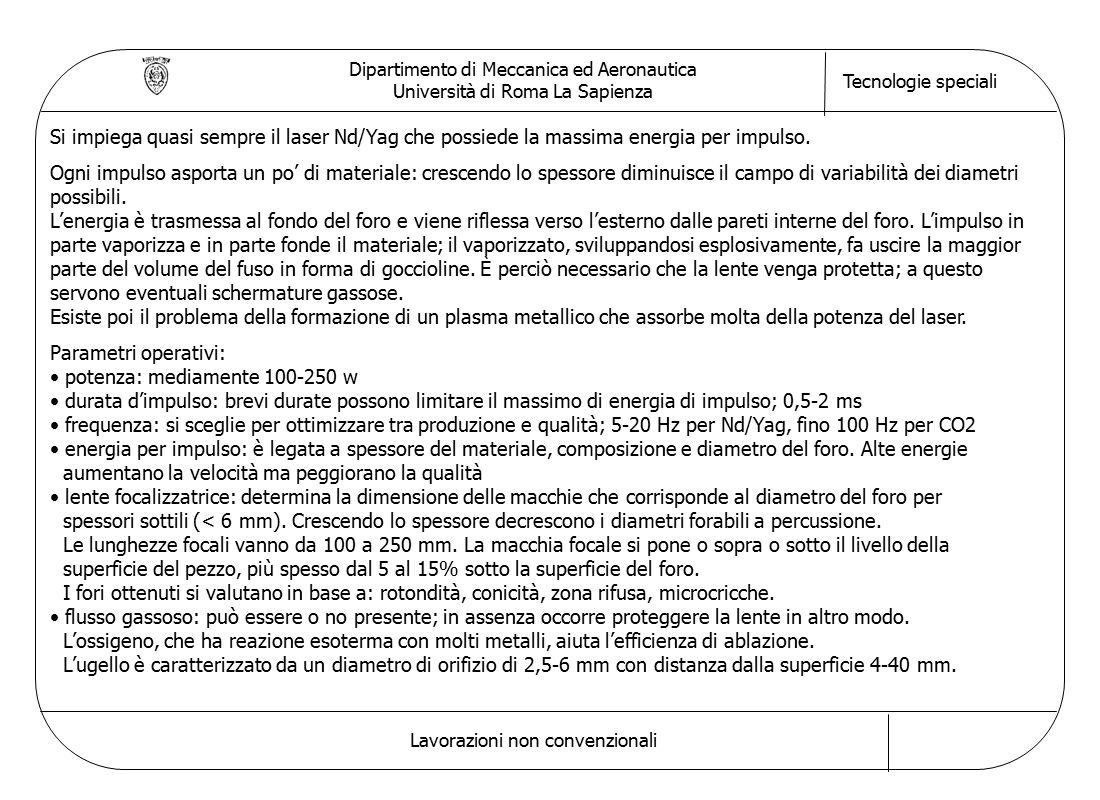 Dipartimento di Meccanica ed Aeronautica Università di Roma La Sapienza Tecnologie speciali Lavorazioni non convenzionali Si impiega quasi sempre il laser Nd/Yag che possiede la massima energia per impulso.