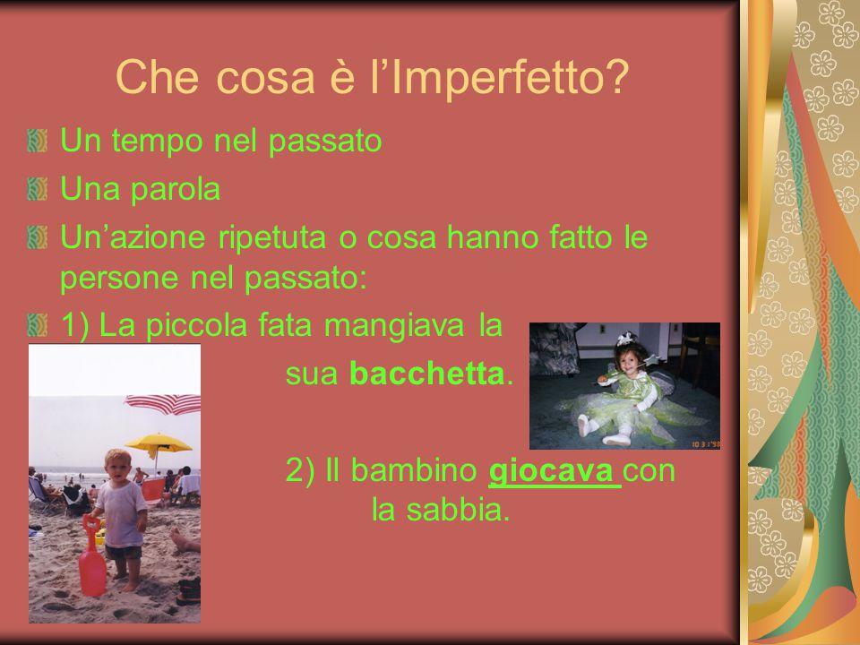 Che cosa è l'Imperfetto? Un tempo nel passato Una parola Un'azione ripetuta o cosa hanno fatto le persone nel passato: 1) La piccola fata mangiava la