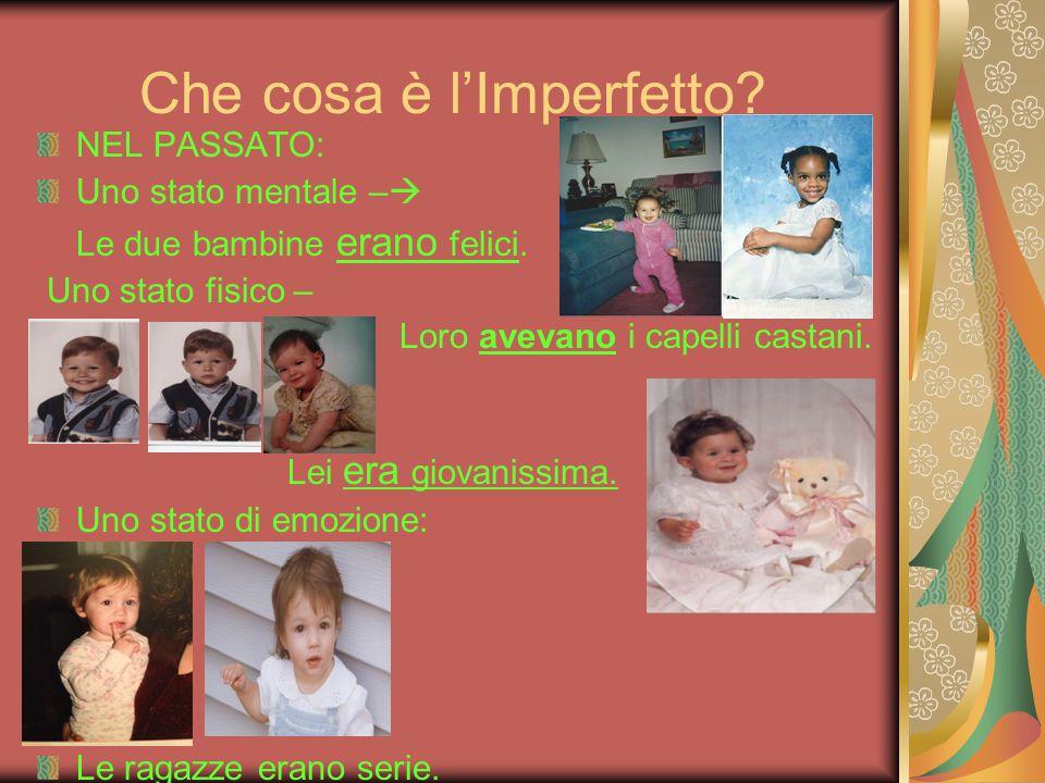 Che cosa è l'Imperfetto? NEL PASSATO: Uno stato mentale –  Le due bambine erano felici. Uno stato fisico – Loro avevano i capelli castani. Lei era gi