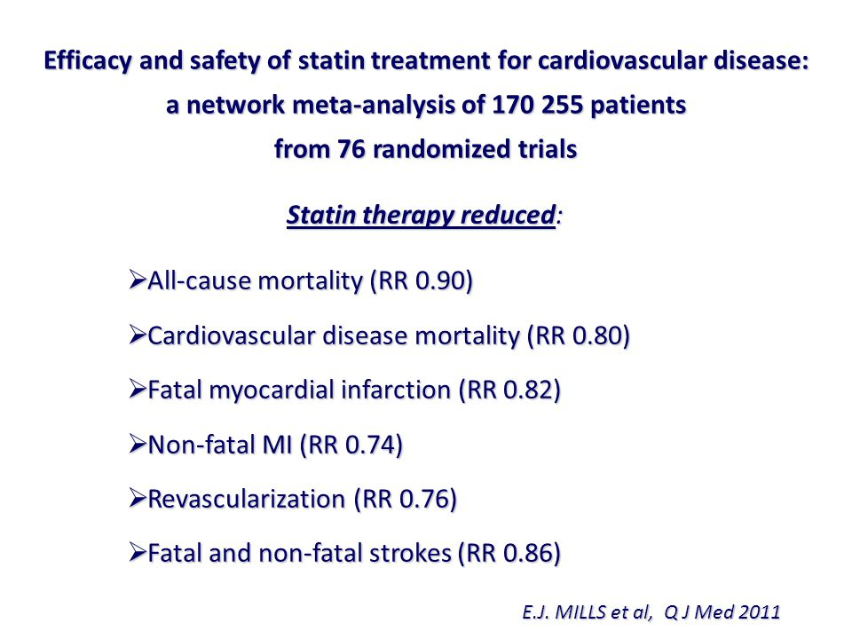 Efficacy and safety of statin treatment for cardiovascular disease: a network meta-analysis of 170 255 patients from 76 randomized trials Statin therapy reduced:  All-cause mortality (RR 0.90)  Cardiovascular disease mortality (RR 0.80)  Fatal myocardial infarction (RR 0.82)  Non-fatal MI (RR 0.74)  Revascularization (RR 0.76)  Fatal and non-fatal strokes (RR 0.86) E.J.