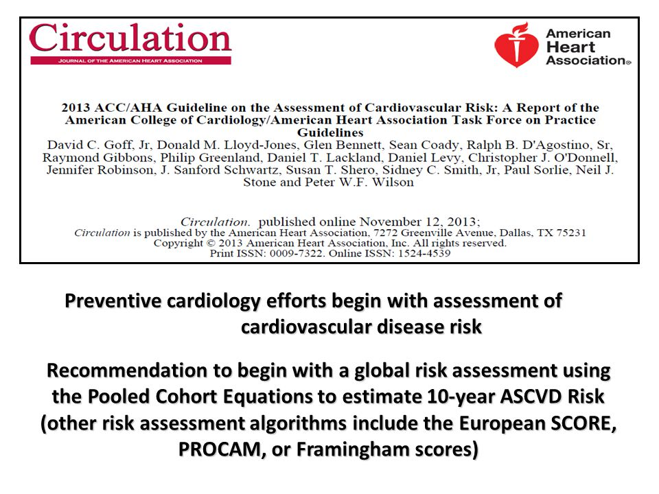 Recommendation to begin with a global risk assessment using the Pooled Cohort Equations to estimate 10-year ASCVD Risk (other risk assessment algorithms include the European SCORE, PROCAM, or Framingham scores) Preventive cardiology efforts begin with assessment of cardiovascular disease risk